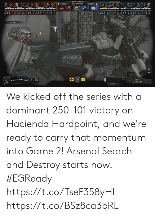 Arsenal, Destiny, and Memes: BEST OF 5-GROUP G  5  CWL HARDPOINT  0  CARNAGE  EVIL GENIUSES  0  2:27 241.  181  Newbz  Charullz  Destiny  PENTAGRXM  Vicious  Apathy  Xotic  JKap  Accuracy  Attach  ESPORTS  859  o  184 32/13 2 83 17/12 1  O  25  17 11/23  9/17 8  34  19/21 0  19  41  76 18/15 8  45  78  11/22 0  14/21 8  18/10 3  18/14 0  HACIENDA  Xotic  GAASHU  6 Accuracu  Y Apathy  3 9  8  8:59  488  Accuracy  SANG 9MM  158  + We kicked off the series with a dominant 250-101 victory on Hacienda Hardpoint, and we're ready to carry that momentum into Game 2!  Arsenal Search and Destroy starts now! #EGReady  https://t.co/TseF358yHI https://t.co/BSz8ca3bRL