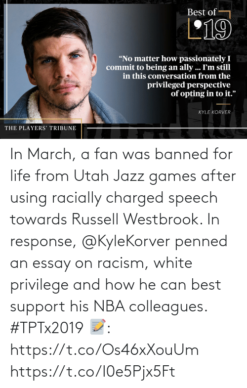 """Kyle Korver: Best of  L19  """"No matter how passionately I  commit to being an ally ... I'm still  in this conversation from the  privileged perspective  of opting in to it.""""  KYLE KORVER  THE PLAYERS' TRIBUNE In March, a fan was banned for life from Utah Jazz games after using racially charged speech towards Russell Westbrook. In response, @KyleKorver penned an essay on racism, white privilege and how he can best support his NBA colleagues. #TPTx2019  📝: https://t.co/Os46xXouUm https://t.co/I0e5Pjx5Ft"""