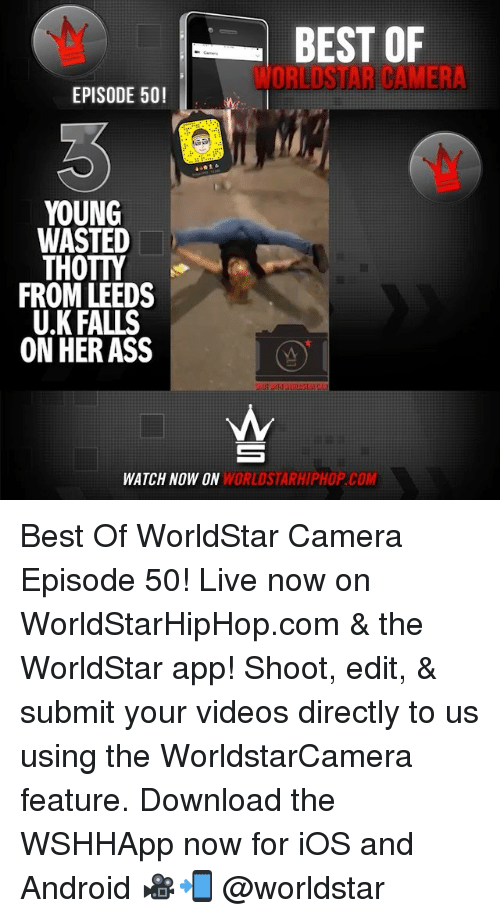 downloader: BEST OF  WORLDSTAR CAMER  EPISODE 50!  YOUNG  WASTED  THOTTY  FROM LEEDS  U.K FALLS  ON HER ASS  WATCH NOW ON  WORLDSTARHIPHOP.COM Best Of WorldStar Camera Episode 50! Live now on WorldStarHipHop.com & the WorldStar app! Shoot, edit, & submit your videos directly to us using the WorldstarCamera feature. Download the WSHHApp now for iOS and Android 🎥📲 @worldstar