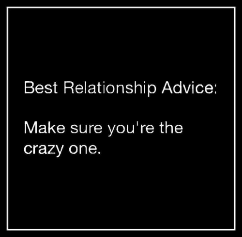 Advice, Crazy, and Memes: Best Relationship Advice:  Make sure you're the  crazy one.