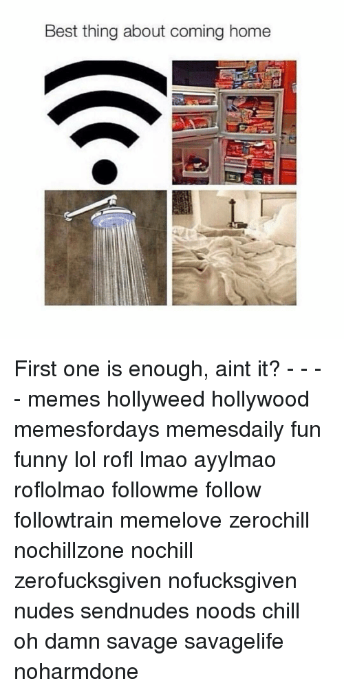 It Meme: Best thing about coming home First one is enough, aint it? - - - - memes hollyweed hollywood memesfordays memesdaily fun funny lol rofl lmao ayylmao roflolmao followme follow followtrain memelove zerochill nochillzone nochill zerofucksgiven nofucksgiven nudes sendnudes noods chill oh damn savage savagelife noharmdone