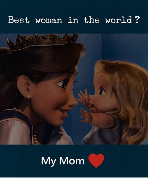 Best, World, and Mom: Best woman in the world?  My Mom