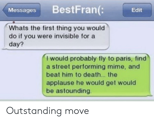 Death, Paris, and Applause: BestFran(:  Messages  Edit  Whats the first thing you would  do if you were invisible for a  day?  I would probably fly to paris, find  a street performing mime, and  beat him to death... the  applause he would get would  be astounding. Outstanding move