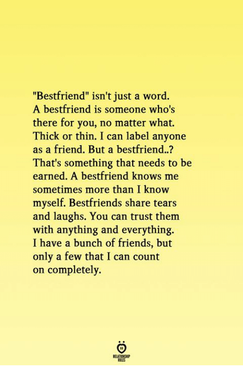 """bestfriends: """"Bestfriend"""" isn't just a word.  A bestfriend is someone who's  there for you, no matter what.  Thick or thin. I can label anyone  as a friend. But a bestfriend..?  That's something that needs to be  earned. A bestfriend knows me  sometimes more than I know  myself. Bestfriends share tears  and laughs. You can trust them  with anything and everything.  I have a bunch of friends, but  only a few that I can count  on completely"""