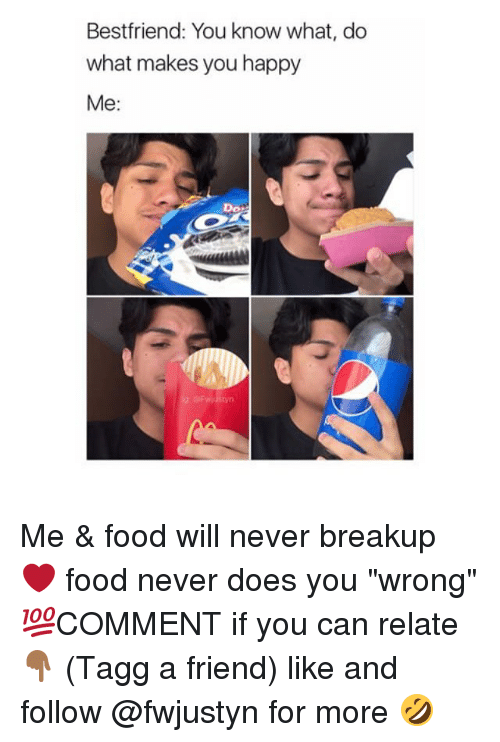 """do what makes you happy: Bestfriend: You know what, do  what makes you happy  Me:  Do: Me & food will never breakup ❤ food never does you """"wrong"""" 💯COMMENT if you can relate 👇🏾 (Tagg a friend) like and follow @fwjustyn for more 🤣"""