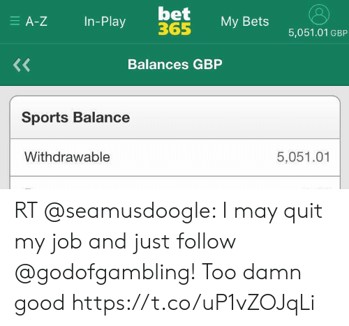 Soccer, Sports, and Good: bet  365  E A-Z  In-Play  My Bets  5,051.01 GBP  <<  Balances GBP  Sports Balance  Withdrawable  5,051.01 RT @seamusdoogle: I may quit my job and just follow @godofgambling! Too damn good https://t.co/uP1vZOJqLi