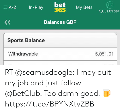 Soccer, Sports, and Good: bet  365  E A-Z  In-Play  My Bets  5,051.01 GBP  <<  Balances GBP  Sports Balance  Withdrawable  5,051.01 RT @seamusdoogle: I may quit my job and just follow @BetCIub! Too damn good! 🍺 https://t.co/BPYNXtvZBB