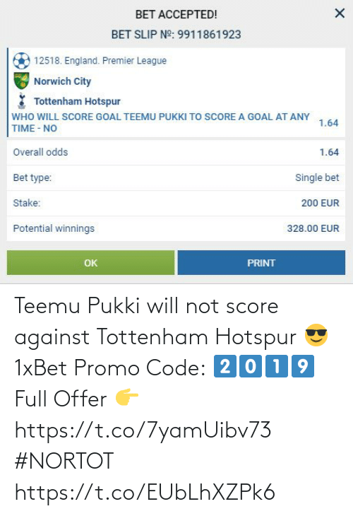 tottenham: BET ACCEPTED!  BET SLIP N°: 9911861923  12518. England. Premier League  Norwich City  Tottenham Hotspur  WHO WILL SCORE GOAL TEEMU PUKKI TO SCORE A GOAL AT ANY  1.64  TIME - NO  Overall odds  1.64  Bet type:  Single bet  Stake:  200 EUR  Potential winnings  328.00 EUR  OK  PRINT Teemu Pukki will not score against Tottenham Hotspur 😎  1xBet Promo Code: 2⃣0⃣1⃣9⃣  Full Offer 👉https://t.co/7yamUibv73  #NORTOT https://t.co/EUbLhXZPk6