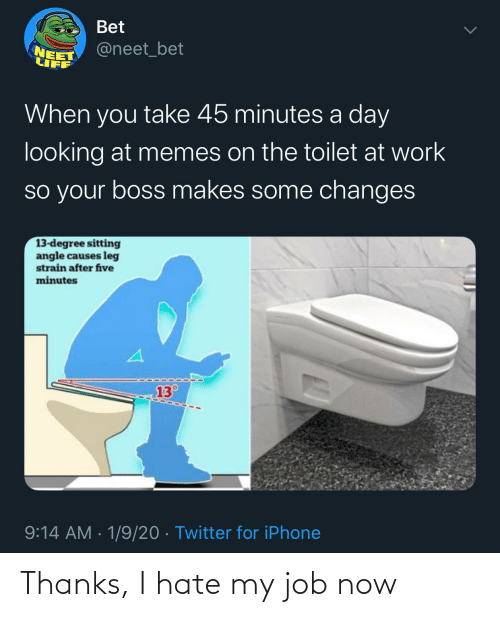i hate my job: Bet  @neet_bet  NEET  LIFF  When you take 45 minutes a day  looking at memes on the toilet at work  so your boss makes some changes  13-degree sitting  angle causes leg  strain after five  minutes  13°  9:14 AM · 1/9/20 · Twitter for iPhone Thanks, I hate my job now