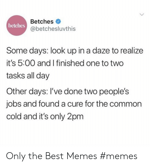Memes, Best, and Common: Betches  betches  @betchesluvthis  Some days: look up in a daze to realize  it's 5:00 and I finished one to two  tasks all day  Other days: I've done two people's  jobs and founda cure for the common  cold and it's only 2pm Only the Best Memes #memes