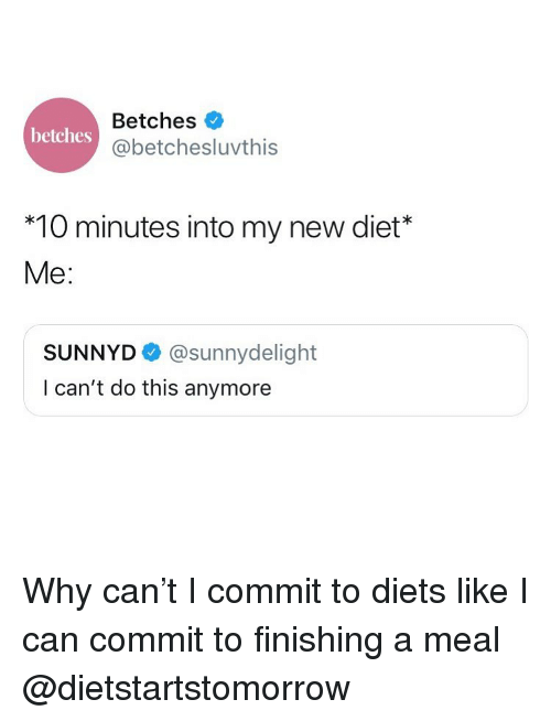 Diets: Betches  @betchesluvthis  betches  *10 minutes into my new diet*  Me:  SUNNYD@sunnydelight  I can't do this anymore Why can't I commit to diets like I can commit to finishing a meal @dietstartstomorrow