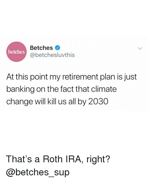 Girl Memes, Banking, and Change: Betches  @betchesluvthis  betches  At this point my retirement plan is just  banking on the fact that climate  change will kill us all by 2030 That's a Roth IRA, right? @betches_sup