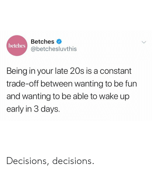 Girl Memes, Decisions, and Fun: Betches  @betchesluvthis  betches  Being in your late 20s is a constant  trade-off between wanting to be fun  and wanting to be able to wake up  early in 3 days. Decisions, decisions.