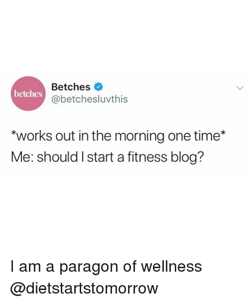 """Blog, Time, and Girl Memes: Betches  @betchesluvthis  betches  """"works out in the morning one time*  Me: should I start a fitness blog? I am a paragon of wellness @dietstartstomorrow"""