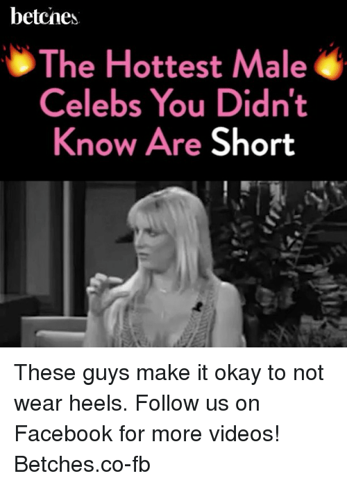 shortness: betcnes.  The Hottest Male  Celebs You Didnt  Know Are Short These guys make it okay to not wear heels. Follow us on Facebook for more videos! Betches.co-fb