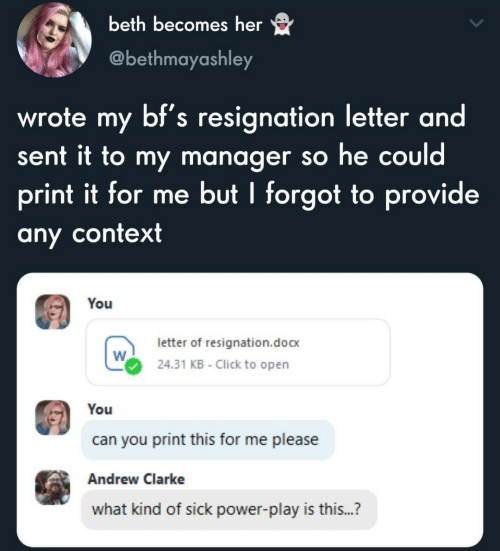 andrew: beth becomes her  @bethmayashley  wrote my bf's resignation letter and  sent it to my manager so he could  print it for me but I forgot to provide  any context  You  letter of resignation.doc  24.31 KB - Click to open  You  can you print this for me please  Andrew Clarke  what kind of sick power-play is this...?