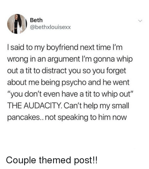 """Memes, Whip, and Audacity: Beth  @bethxlouisexx  I said to my boyfriend next time l'm  wrong in an argument I'm gonna whip  out a tit to distract you so you forget  about me being psycho and he went  """"you don't even have a tit to whip out""""  THE AUDACITY. Can't help my small  pancakes..not speaking to him now Couple themed post!!"""