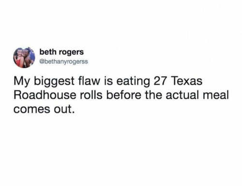 roadhouse: beth rogers  @bethanyrogerss  My biggest flaw is eating 27 Texas  Roadhouse rolls before the actual meal  comes out.