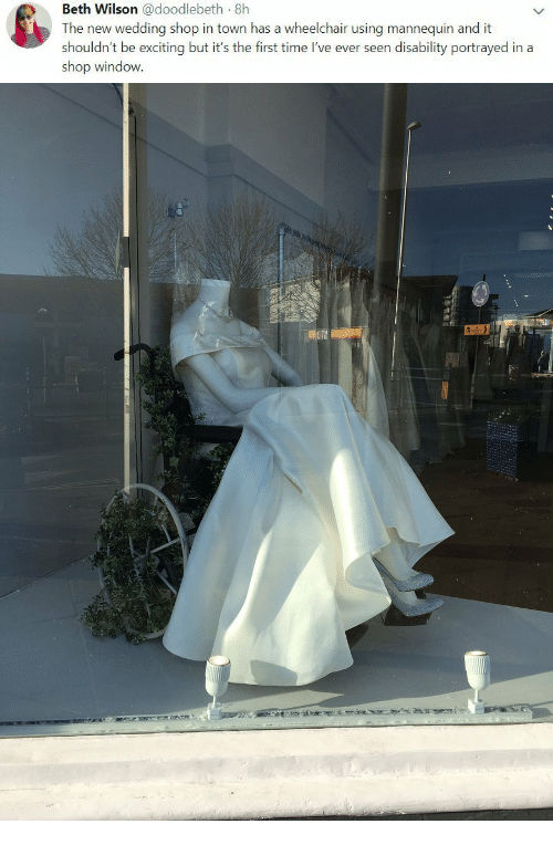 Mannequin: Beth Wilson @doodlebeth 8h  The new wedding shop in town has a wheelchair using mannequin and it  shouldn't be exciting but it's the first time I've ever seen disability portrayed in a  shop window.