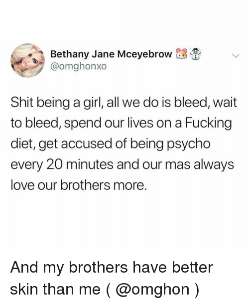 Fucking, Love, and Shit: Bethany Jane Mceyebrow -  @omghonxo  Shit being a girl, all we do is bleed, wait  to bleed, spend our lives on a Fucking  diet, get accused of being psycho  every 20 minutes and our mas always  love our brothers more And my brothers have better skin than me ( @omghon )