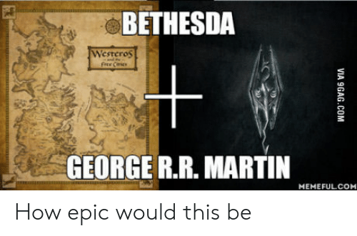Cic: BETHESDA  Westeros  Free Cic  +  GEORGE R.R. MARTIN  ims  MEMEFULCOM How epic would this be