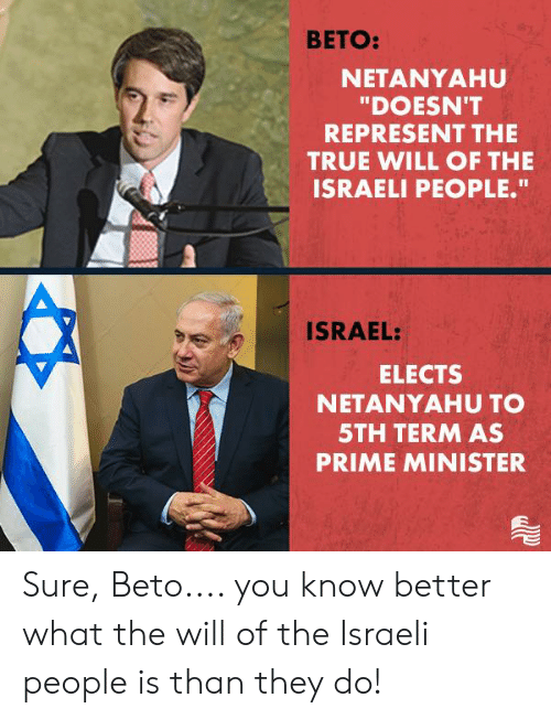 "prime minister: BETO:  NETANYAHU  ""DOESN'T  REPRESENT THE  TRUE WILL OF THE  ISRAELI PEOPLE.""  ISRAEL:  ELECTS  NETANYAHU TO  5TH TERM AS  PRIME MINISTER Sure, Beto.... you know better what the will of the Israeli people is than they do!"