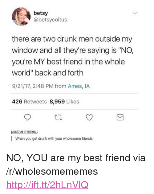 """You Are My Best Friend: betsy  @betsycoitus  there are two drunk men outside my  window and all they're saying is """"NO,  you're MY best friend in the whole  world"""" back and forth  9/21/17, 2:48 PM from Ames, IA  426 Retweets 8,959 Likes  positive-memes.  When you get drunk with your wholesome friends <p>NO, YOU are my best friend via /r/wholesomememes <a href=""""http://ift.tt/2hLnVlQ"""">http://ift.tt/2hLnVlQ</a></p>"""