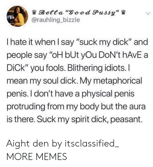 """fools: Betta """"good Pussy""""  @rauhling bizzle  I hate it when I say """"suck my dick"""" and  people say """"oH bUt yOu DoN't hAvE a  DiCk"""" you fools. Blithering idiots.I  mean my soul dick. My metaphorical  penis. I don't have a physical penis  protruding from my body but the aura  is there. Suck my spirit dick, peasant. Aight den by itsclassified_ MORE MEMES"""