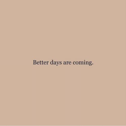 Better Days: Better days are coming.