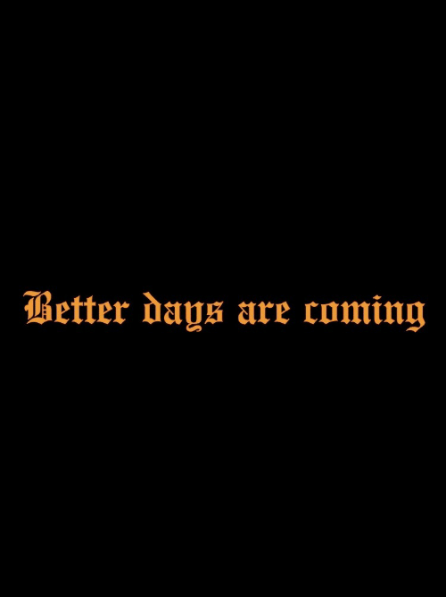 Coming,  Better, and  Days: Better days are coming