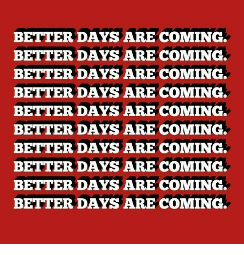 Coming,  Better, and  Days: BETTER DAYS ARE COMING.  BETTER DAYS ARE COMING.  BETTER DAYS ARE COMING.  BETTER DAYS ARE COMING.  BETTER DAYS ARE COMING.  BETTER DAYS ARE COMING.  BETTER DAYS ARE COMING.  BETTER DAYS ARE COMING.  BETTER DAYS ARE COMING.  BETTER DAYS ARE COMING