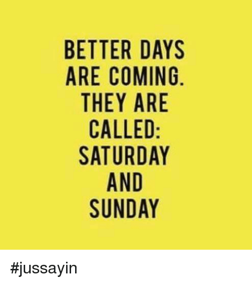 saturday-and-sunday: BETTER DAYS  ARE COMING  THEY ARE  CALLED  SATURDAY  AND  SUNDAY #jussayin