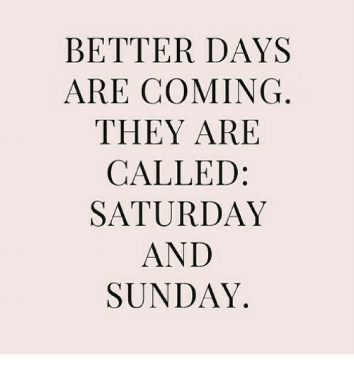 Sunday, They, and Saturday: BETTER DAYS  ARE COMING  THEY ARE  CALLED  SATURDAY  AND  SUNDAY