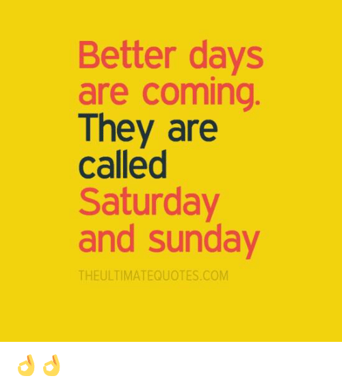 saturday-and-sunday: Better days  are coming  They are  called  Saturday  and Sunday  THE ULTIMATEQUOTES COM 👌👌