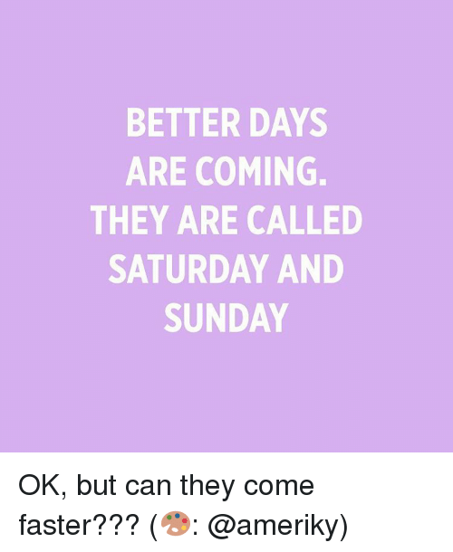 saturday-and-sunday: BETTER DAYS  ARE COMING.  THEY ARE CALLED  SATURDAY AND  SUNDAY OK, but can they come faster??? (🎨: @ameriky)