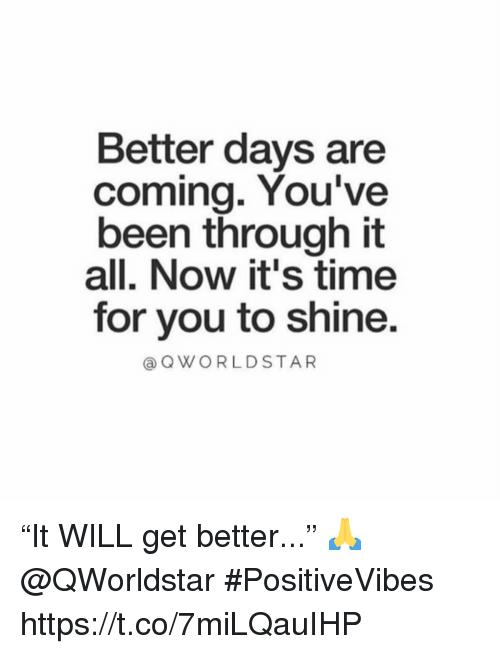 """Time, Been, and Will: Better days are  coming. You've  been through it  all. Now it's time  for you to shine  aQWORLDSTAR """"It WILL get better..."""" 🙏 @QWorldstar #PositiveVibes https://t.co/7miLQauIHP"""