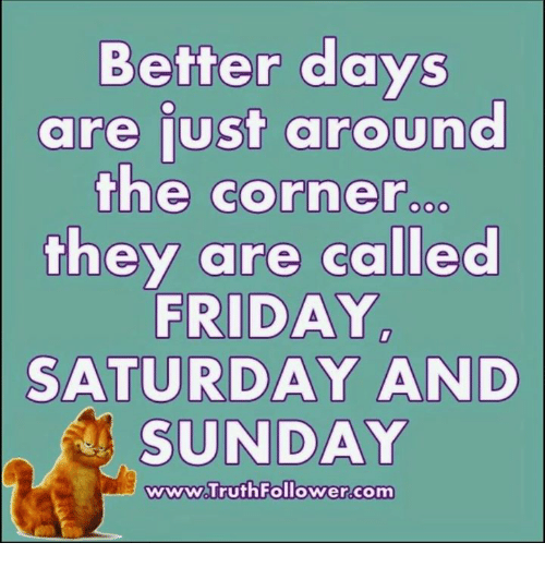 saturday-and-sunday: Better days  are just around  the corner  they are called  FRIDAY  SATURDAY AND  SUNDAY  wwww Truth Follower.com