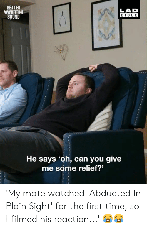 Dank, Bible, and Time: BETTER  WITH  SOUND  LAD  BIBLE  He says 'oh, can you give  me some relief?' 'My mate watched 'Abducted In Plain Sight' for the first time, so I filmed his reaction...' 😂😂