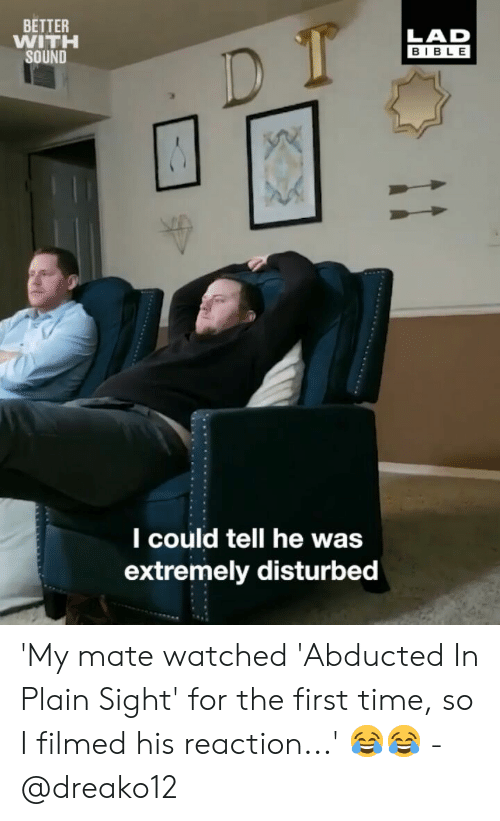 Memes, Bible, and Time: BETTER  WITH  SOUND  LAD  BIBLE  l could tell he was  extremely disturbed 'My mate watched 'Abducted In Plain Sight' for the first time, so I filmed his reaction...' 😂😂 - @dreako12