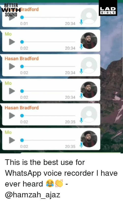 recorder: BETTER  WITHBradford  SOUND  LAD  BIBLE  0:01  20:34  Mo  0:02  20:34  Hasan Bradford  0:02  20:34  Mo  0:02  20:34  Hasan Bradford  0:02  20:35  Mo  0:02  20:35 This is the best use for WhatsApp voice recorder I have ever heard 😂👏 - @hamzah_ajaz