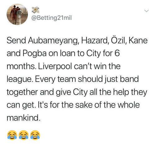 Memes, Liverpool F.C., and Help: @Betting21mil  Send Aubameyang, Hazard, Ozil, Kane  and Pogba on loan to City for 6  months. Liverpool can't win the  league. Every team should just band  together and give City all the help they  can get. It's for the sake of the whole  mankind 😂😂😂