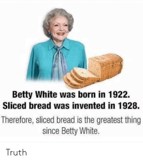 betty white: Betty White was born in 1922.  Sliced bread was invented in 1928.  Therefore, sliced bread is the greatest thing  since Betty White. Truth