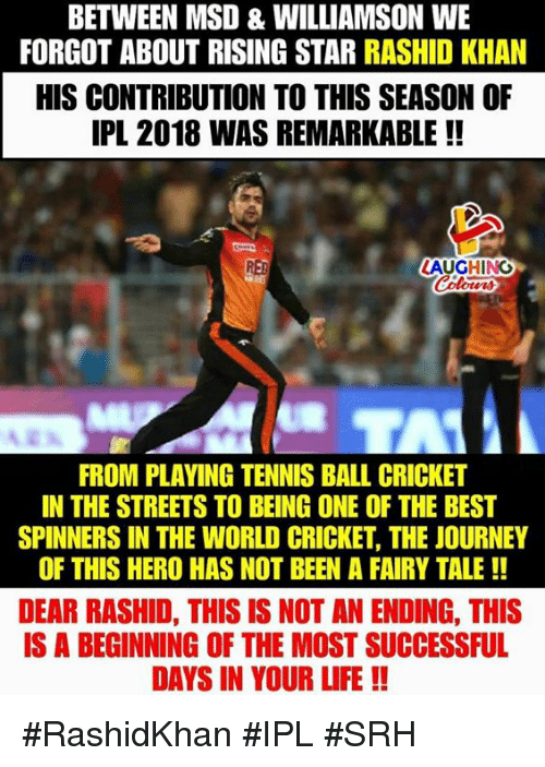 Srh: BETWEEN MSD & WILLIAMSON WE  FORGOT ABOUT RISING STAR RASHID KHAN  HIS CONTRIBUTION TO THIS SEASON OF  IPL 2018 WAS REMARKABLE !!  RED  LAUGHINO  FROM PLAVING TENNIS BALL CRICKET  IN THE STREETS TO BEING ONE OF THE BEST  SPINNERS IN THE WORLD CRICKET, THE JOURNEY  OF THIS HERO HAS NOT BEEN A FAIRY TALE!!  DEAR RASHID, THIS IS NOT AN ENDING, THIS  IS A BEGINNING OF THE MOST SUCCESSFUL  DAYS IN YOUR LIFE!! #RashidKhan #IPL #SRH