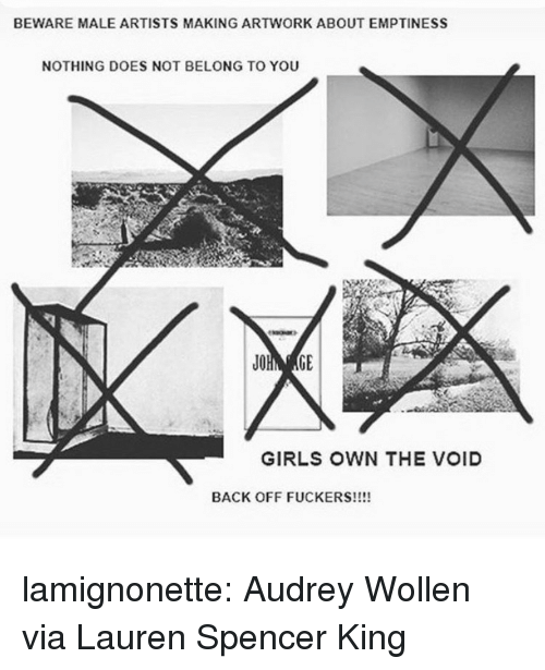 Girls, Tumblr, and Blog: BEWARE MALE ARTISTS MAKING ARTWORK ABOUT EMPTINESS  NOTHING DOES NOT BELONG TO YOU  GIRLS OWN THE VOID  BACK OFF FUCKERS!!!! lamignonette: Audrey Wollen via Lauren Spencer King