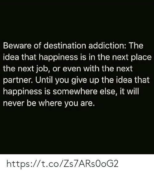 beware: Beware of destination addiction: The  idea that happiness is in the next place  the next job, or even with the next  partner. Until you give up the idea that  happiness is somewhere else, it will  never be where you are. https://t.co/Zs7ARs0oG2