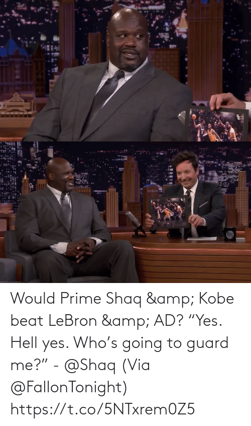 "beat: BEWI Would Prime Shaq & Kobe beat LeBron & AD?   ""Yes. Hell yes. Who's going to guard me?"" - @Shaq   (Via @FallonTonight)  https://t.co/5NTxrem0Z5"