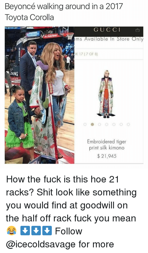 Fuck You Meaning: Beyoncé walking around in a 2017  Toyota Corolla  G U C C I  ems Available In Store Only  K 17 (7 OF 8)  Embroidered tiger  print silk kimono  21,945 How the fuck is this hoe 21 racks? Shit look like something you would find at goodwill on the half off rack fuck you mean😂 ⬇️⬇️⬇️ Follow @icecoldsavage for more