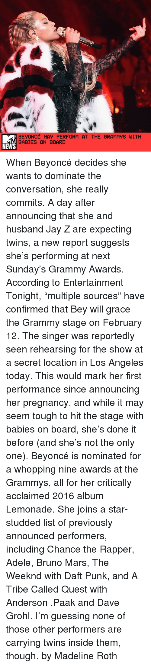 "nominal: BEYONCE MAY PERFORM AT THE GRAMMYS WITH  BABIES ON BOARD  NEWS When Beyoncé decides she wants to dominate the conversation, she really commits. A day after announcing that she and husband Jay Z are expecting twins, a new report suggests she's performing at next Sunday's Grammy Awards. According to Entertainment Tonight, ""multiple sources"" have confirmed that Bey will grace the Grammy stage on February 12. The singer was reportedly seen rehearsing for the show at a secret location in Los Angeles today. This would mark her first performance since announcing her pregnancy, and while it may seem tough to hit the stage with babies on board, she's done it before (and she's not the only one). Beyoncé is nominated for a whopping nine awards at the Grammys, all for her critically acclaimed 2016 album Lemonade. She joins a star-studded list of previously announced performers, including Chance the Rapper, Adele, Bruno Mars, The Weeknd with Daft Punk, and A Tribe Called Quest with Anderson .Paak and Dave Grohl. I'm guessing none of those other performers are carrying twins inside them, though. by Madeline Roth"