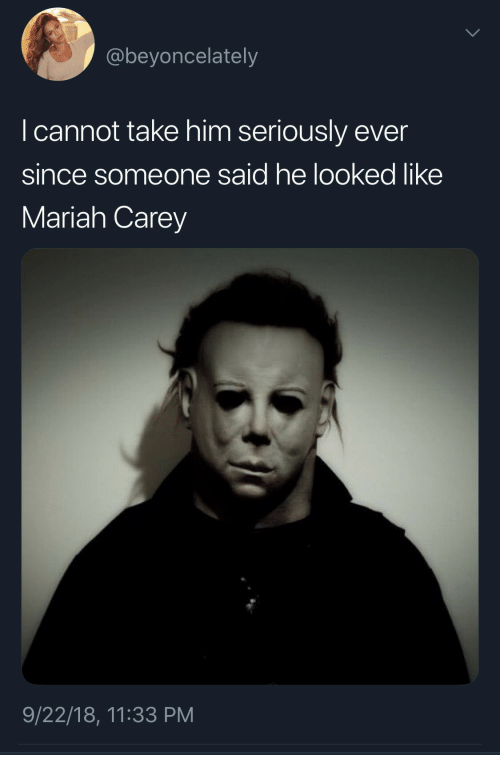 Mariah Carey, Him, and Seriously: @beyoncelately  I cannot take him seriously ever  since someone said he looked like  Mariah Carey  9/22/18, 11:33 PM