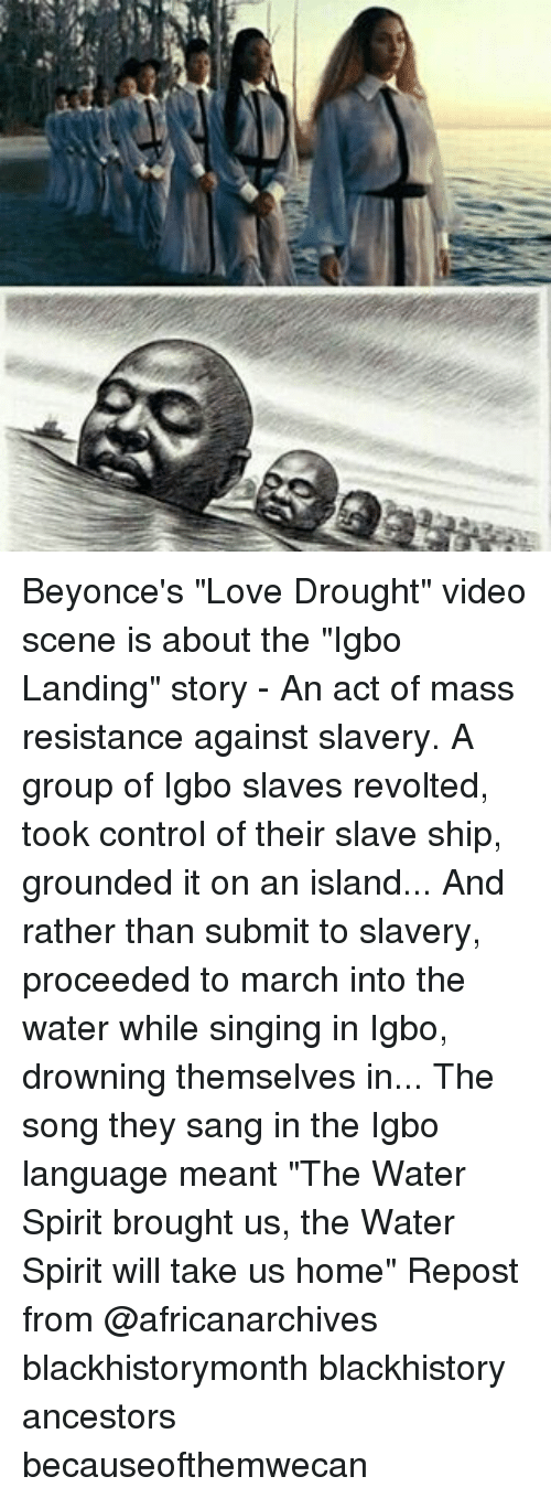 "Blackhistory, Love, and Memes: Beyonce's ""Love Drought"" video scene is about the ""Igbo Landing"" story - An act of mass resistance against slavery. A group of Igbo slaves revolted, took control of their slave ship, grounded it on an island... And rather than submit to slavery, proceeded to march into the water while singing in Igbo, drowning themselves in... The song they sang in the Igbo language meant ""The Water Spirit brought us, the Water Spirit will take us home"" Repost from @africanarchives blackhistorymonth blackhistory ancestors becauseofthemwecan"